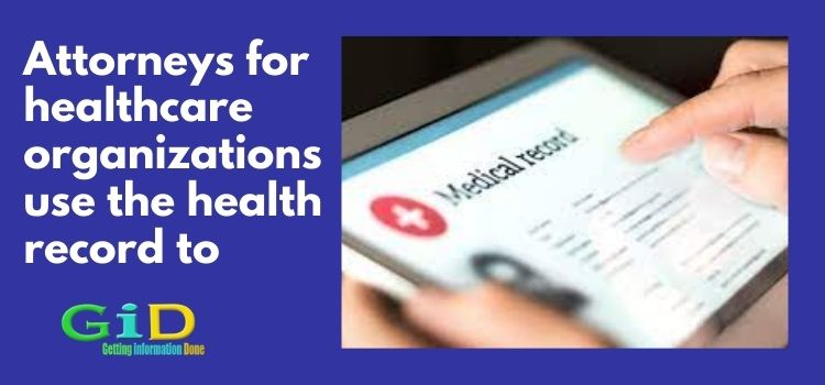Attorneys for healthcare organizations use the health record to