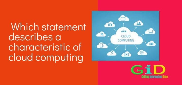 Which statement describes a characteristic of cloud computing